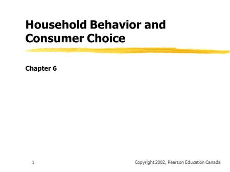 Copyright 2002, Pearson Education Canada1 Household Behavior and Consumer Choice Chapter 6.