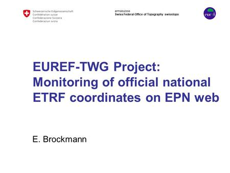 Armasuisse Swiss Federal Office of Topography swisstopo EUREF-TWG Project: Monitoring of official national ETRF coordinates on EPN web E. Brockmann.