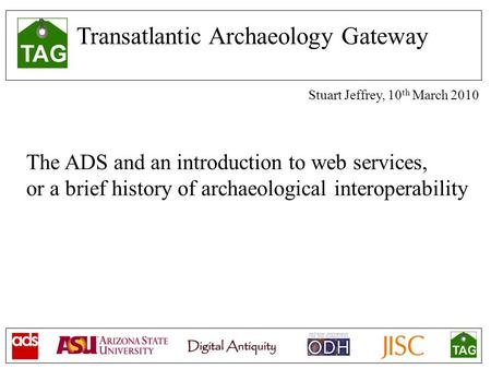 Transatlantic Archaeology Gateway Stuart Jeffrey, 10 th March 2010 The ADS and an introduction to web services, or a brief history of archaeological interoperability.