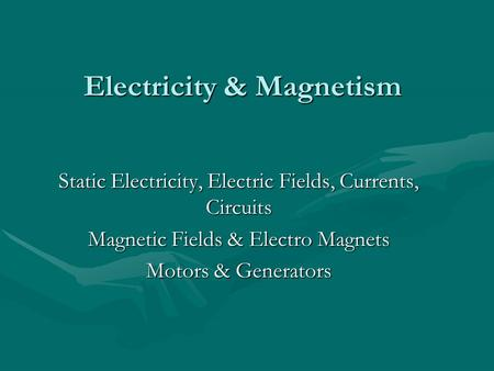 Electricity & Magnetism Static Electricity, Electric Fields, Currents, Circuits Magnetic Fields & Electro Magnets Motors & Generators.