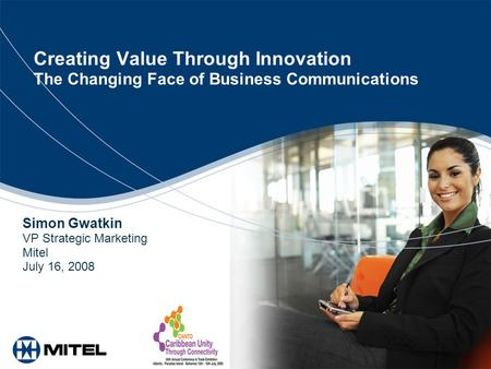 Creating Value Through Innovation The Changing Face of Business Communications Simon Gwatkin VP Strategic Marketing Mitel July 16, 2008.