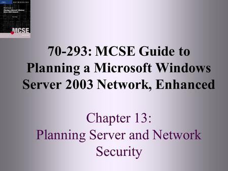 70-293: MCSE Guide to Planning a Microsoft Windows Server 2003 Network, Enhanced Chapter 13: Planning Server and Network Security.