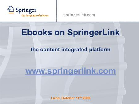 Springerlink.com Ebooks on SpringerLink the content integrated platform www.springerlink.com Lund, October 11 th 2006 www.springerlink.com.