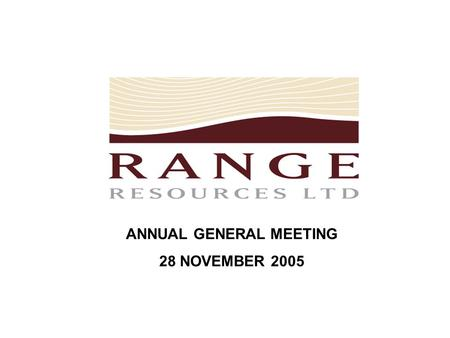 ANNUAL GENERAL MEETING 28 NOVEMBER 2005. Range Resources Limited is an exploration based company currently focused on a number of minerals and hydrocarbons.