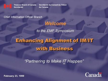 """Partnering to Make IT Happen"" Welcome to the EMF Symposium February 23, 1999 Enhancing Alignment of IM/IT with Business Chief Information Officer Branch."