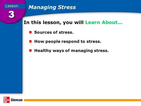 Managing Stress In this lesson, you will Learn About… Sources of stress. How people respond to stress. Healthy ways of managing stress.
