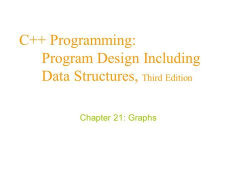 C++ Programming: Program Design Including Data Structures, Third Edition Chapter 21: Graphs.