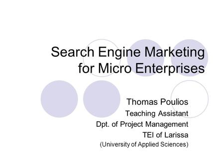 Search Engine Marketing for Micro Enterprises Thomas Poulios Teaching Assistant Dpt. of Project Management TEI of Larissa (University of Applied Sciences)
