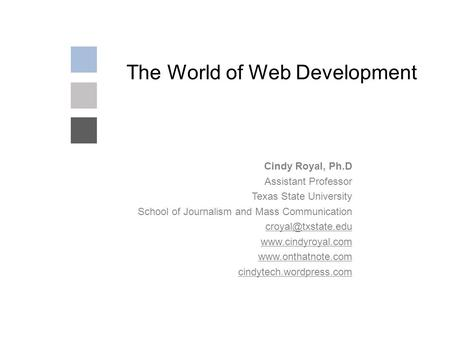 The World of Web Development Cindy Royal, Ph.D Assistant Professor Texas State University School of Journalism and Mass Communication