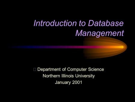 Introduction to Database Management  Department of Computer Science Northern Illinois University January 2001.