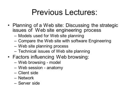 Previous Lectures: Planning of a Web site: Discussing the strategic issues of Web site engineering process –Models used for Web site planning –Compare.