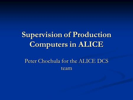 Supervision of Production Computers in ALICE Peter Chochula for the ALICE DCS team.