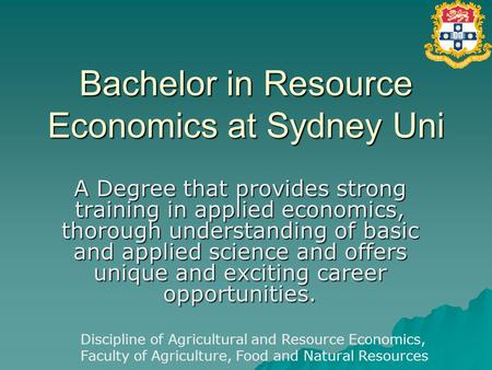 Bachelor in Resource Economics at Sydney Uni A Degree that provides strong training in applied economics, thorough understanding of basic and applied science.