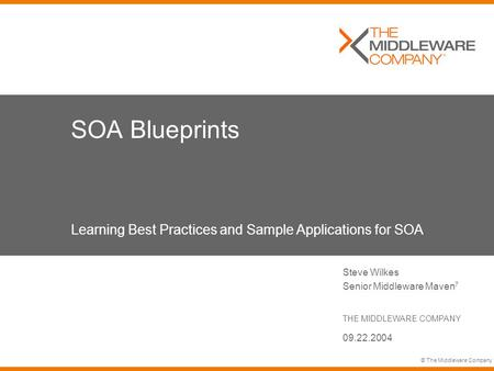 © The Middleware Company SOA Blueprints Learning Best Practices and Sample Applications for SOA Steve Wilkes Senior Middleware Maven 7 THE MIDDLEWARE COMPANY.