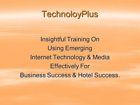 TechnoloyPlus Insightful Training On Using Emerging Internet Technology & Media Effectively For Business Success & Hotel Success.