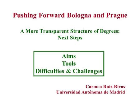 Pushing Forward Bologna and Prague A More Transparent Structure of Degrees: Next Steps Aims Tools Difficulties & Challenges Carmen Ruiz-Rivas Universidad.
