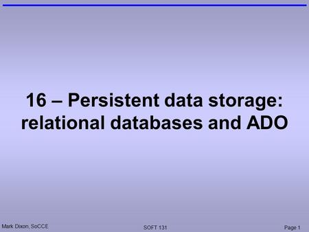 Mark Dixon, SoCCE SOFT 131Page 1 16 – Persistent data storage: relational databases and ADO.