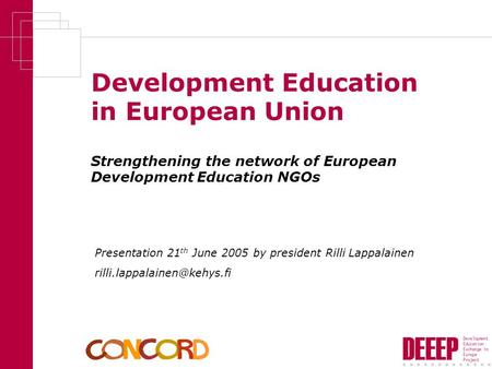 Development Education in European Union Strengthening the network of European Development Education NGOs Presentation 21 th June 2005 by president Rilli.