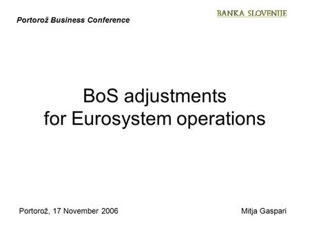 Portorož, 17 November 2006Mitja Gaspari Portorož Business Conference BoS adjustments for Eurosystem operations.