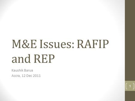 M&E Issues: RAFIP and REP Kaushik Barua Accra, 12 Dec 2011 1.
