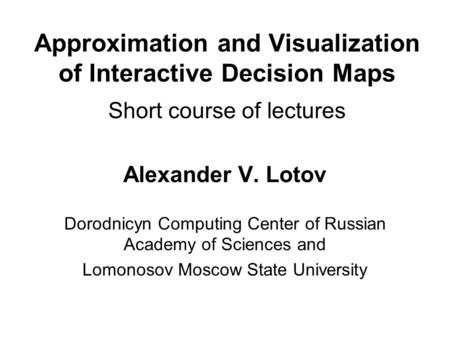 Approximation and Visualization of Interactive Decision Maps Short course of lectures Alexander V. Lotov Dorodnicyn Computing Center of Russian Academy.