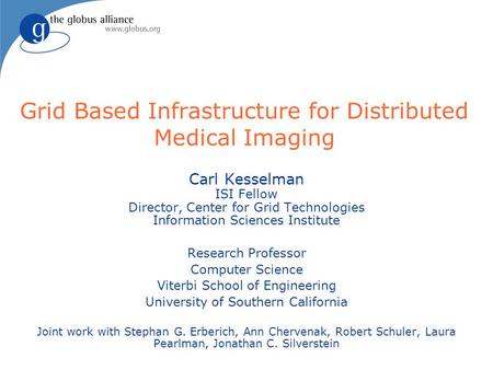 Grid Based Infrastructure for Distributed Medical Imaging Carl Kesselman ISI Fellow Director, Center for Grid Technologies Information Sciences Institute.