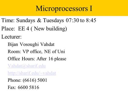Microprocessors I Time: Sundays & Tuesdays 07:30 to 8:45 Place: EE 4 ( New building) Lecturer: Bijan Vosoughi Vahdat Room: VP office, NE of Uni Office.