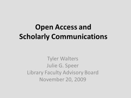 Open Access and Scholarly Communications Tyler Walters Julie G. Speer Library Faculty Advisory Board November 20, 2009.