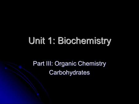 Unit 1: Biochemistry Part III: Organic Chemistry Carbohydrates.