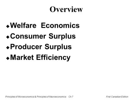 Principles of Microeconomics & Principles of Macroeconomics: Ch.7 First Canadian Edition Overview u Welfare Economics u Consumer Surplus u Producer Surplus.