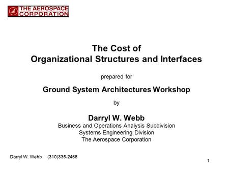 1 The Cost of Organizational Structures and Interfaces prepared for Ground System Architectures Workshop by Darryl W. Webb Business and Operations Analysis.