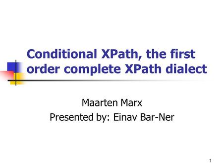 1 Conditional XPath, the first order complete XPath dialect Maarten Marx Presented by: Einav Bar-Ner.