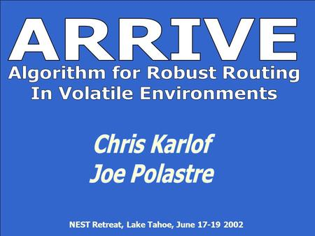 Monday, June 01, 2015 ARRIVE: Algorithm for Robust Routing in Volatile Environments 1 NEST Retreat, Lake Tahoe, June 17-19 2002.