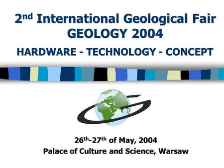 HARDWARE - TECHNOLOGY - CONCEPT 26 th -27 th of May, 2004 Palace of Culture and Science, Warsaw 2 nd International Geological Fair GEOLOGY 2004.