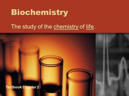 1 Biochemistry The study of the chemistry of life. Textbook Chapter 2.