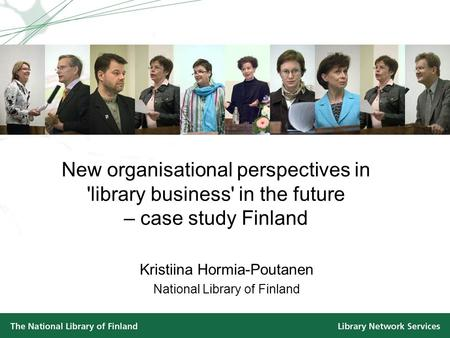 New organisational perspectives in 'library business' in the future – case study Finland Kristiina Hormia-Poutanen National Library of Finland.