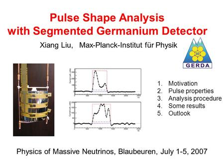 Pulse Shape Analysis with Segmented Germanium Detector Xiang Liu, Max-Planck-Institut für Physik 1.Motivation 2.Pulse properties 3.Analysis procedure 4.Some.