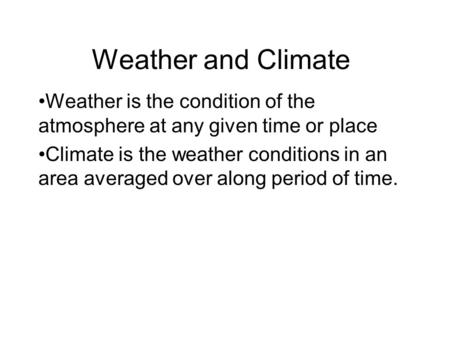 Weather and Climate Weather is the condition of the atmosphere at any given time or place Climate is the weather conditions in an area averaged over along.