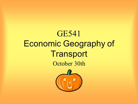 GE541 Economic Geography of Transport October 30th.