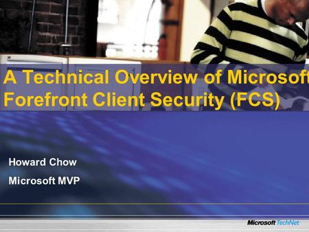 A Technical Overview of Microsoft Forefront Client Security (FCS) Howard Chow Microsoft MVP.