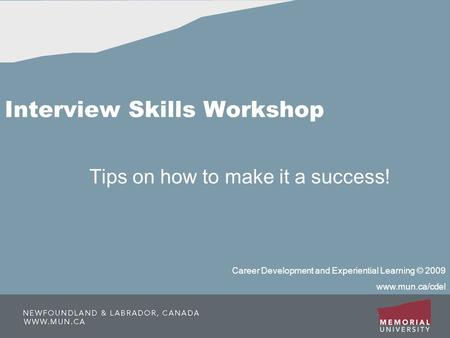 Interview Skills Workshop Tips on how to make it a success! Career Development and Experiential Learning © 2009 www.mun.ca/cdel.