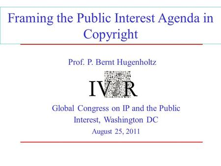 Framing the Public Interest Agenda in Copyright Global Congress on IP and the Public Interest, Washington DC August 25, 2011 Prof. P. Bernt Hugenholtz.