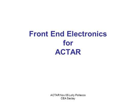 ACTAR Nov 05 Lolly Pollacco CEA Saclay Front End Electronics for ACTAR.