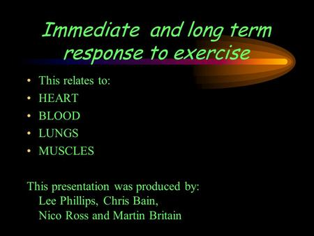 Immediate and long term response to exercise This relates to: HEART BLOOD LUNGS MUSCLES This presentation was produced by: Lee Phillips, Chris Bain, Nico.