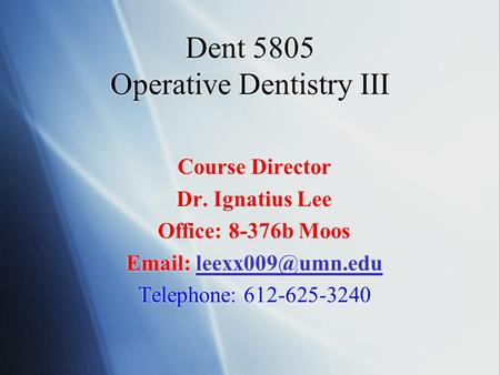 Dent 5805 Operative Dentistry III Course Director Dr. Ignatius Lee Office: 8-376b Moos   Telephone: 612-625-3240.