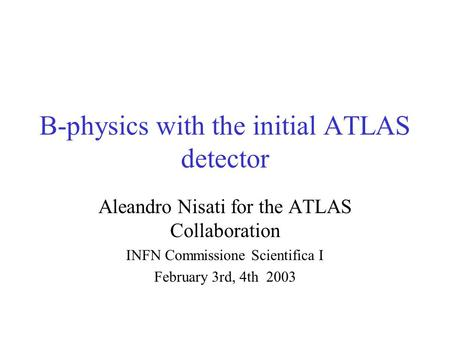 B-physics with the initial ATLAS detector Aleandro Nisati for the ATLAS Collaboration INFN Commissione Scientifica I February 3rd, 4th 2003.