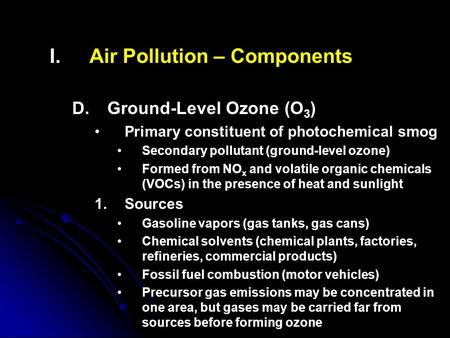 I. I.Air Pollution – Components D. D.Ground-Level Ozone (O 3 ) Primary constituent of photochemical smog Secondary pollutant (ground-level ozone) Formed.