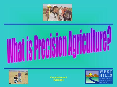 Crop Science 6 Fall 2004. Crop Science 6 Fall 2004 What is Precision Agriculture?? The practice of managing specific field areas based on variability.
