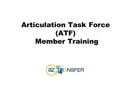 Articulation Task Force (ATF) Member Training. So you've been asked to attend an ATF meeting... you are now part of a statewide network...you represent.