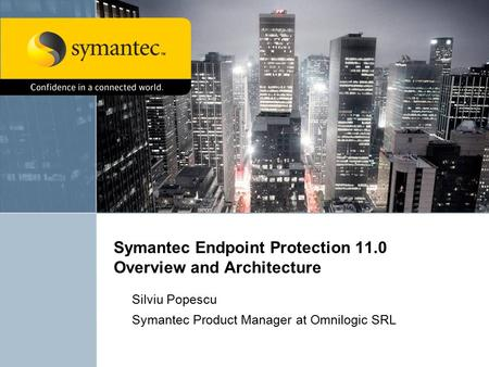 Symantec Endpoint Protection 11.0 Overview and Architecture Silviu Popescu Symantec Product Manager at Omnilogic SRL.